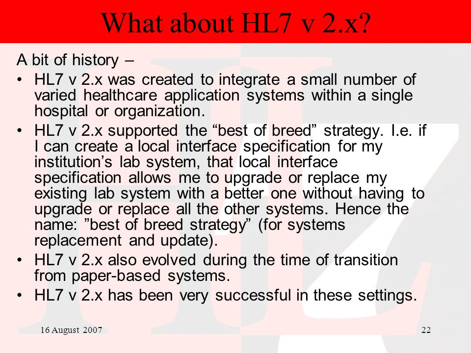 16 August 200722 What about HL7 v 2.x? A bit of history – HL7 v 2.x was created to integrate a small number of varied healthcare application systems w