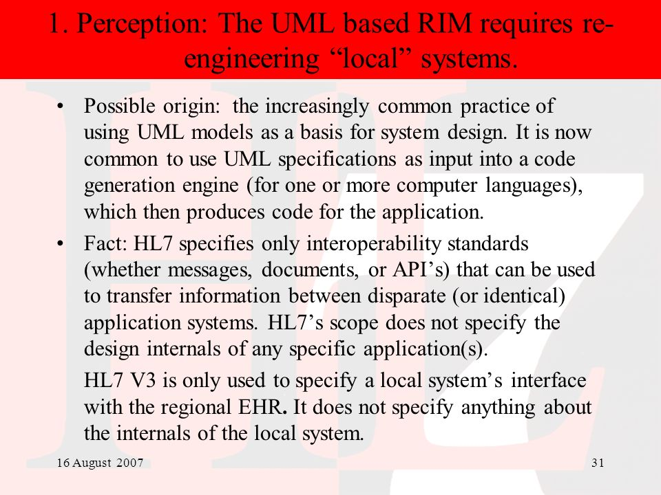 16 August 200731 1. Perception: The UML based RIM requires re- engineering local systems. Possible origin: the increasingly common practice of using U