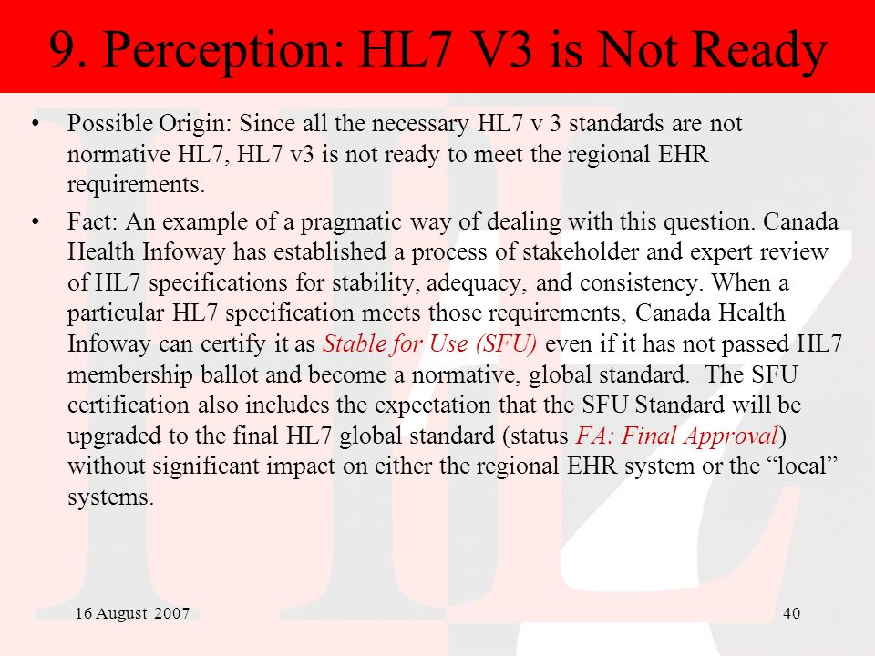 16 August 200740 9. Perception: HL7 V3 is Not Ready Possible Origin: Since all the necessary HL7 v 3 standards are not normative HL7, HL7 v3 is not re