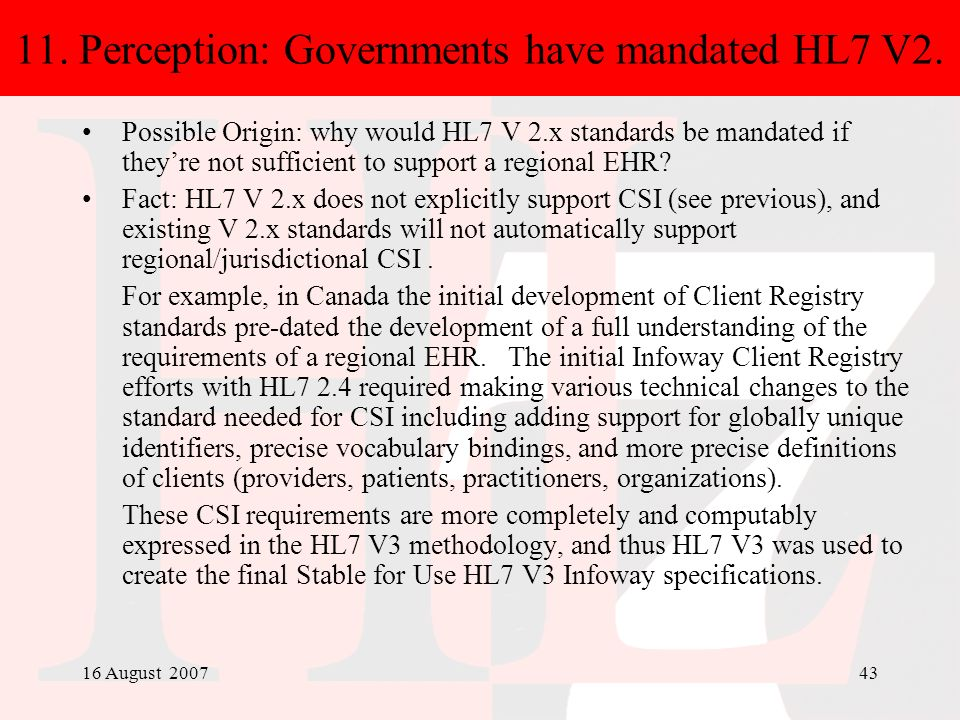 16 August 200743 11. Perception: Governments have mandated HL7 V2. Possible Origin: why would HL7 V 2.x standards be mandated if theyre not sufficient