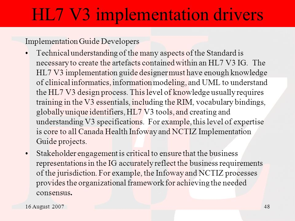 16 August 200748 HL7 V3 implementation drivers Implementation Guide Developers Technical understanding of the many aspects of the Standard is necessar