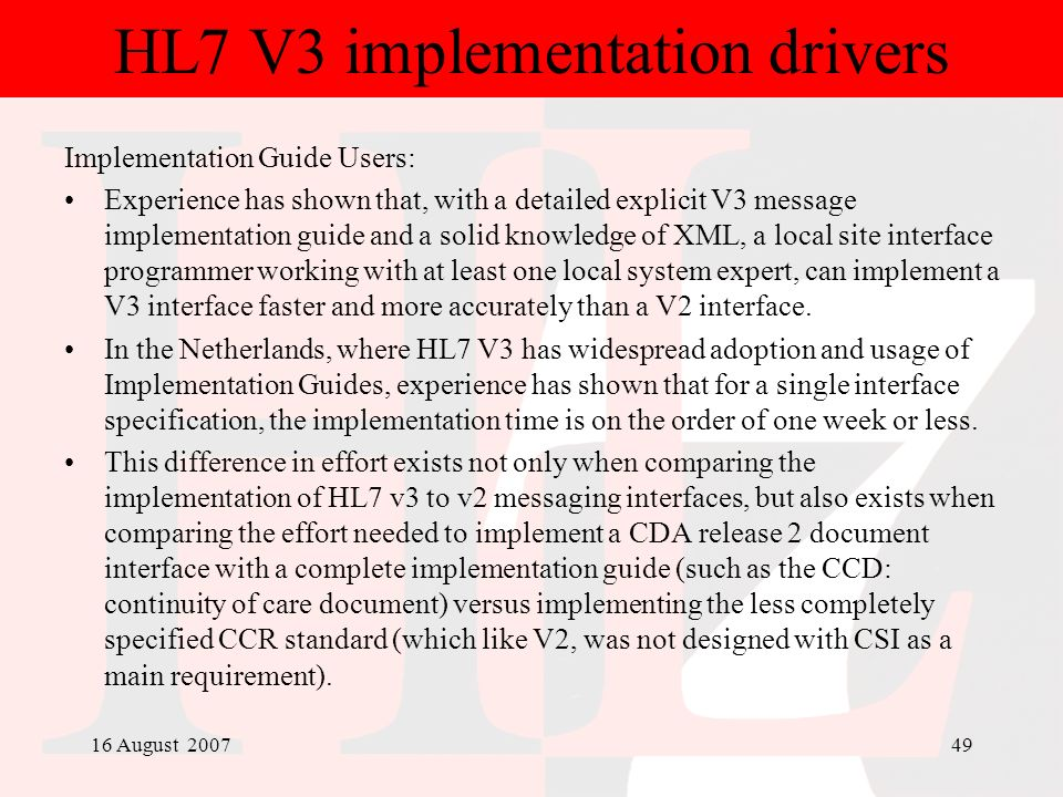 16 August 200749 HL7 V3 implementation drivers Implementation Guide Users: Experience has shown that, with a detailed explicit V3 message implementati