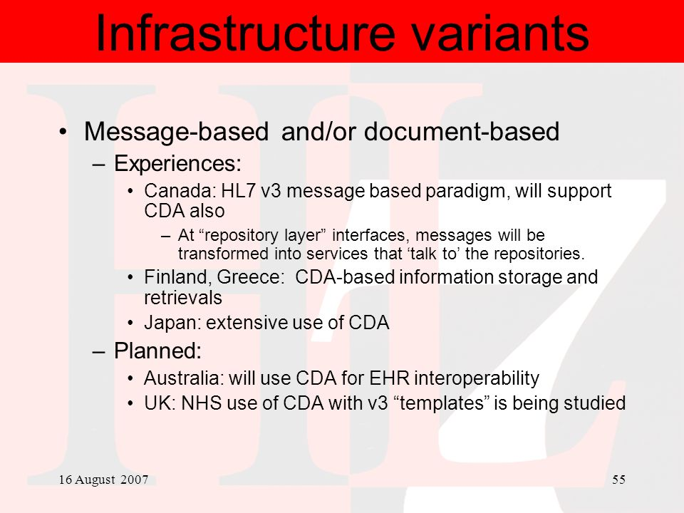 16 August 200755 Infrastructure variants Message-based and/or document-based –Experiences: Canada: HL7 v3 message based paradigm, will support CDA als