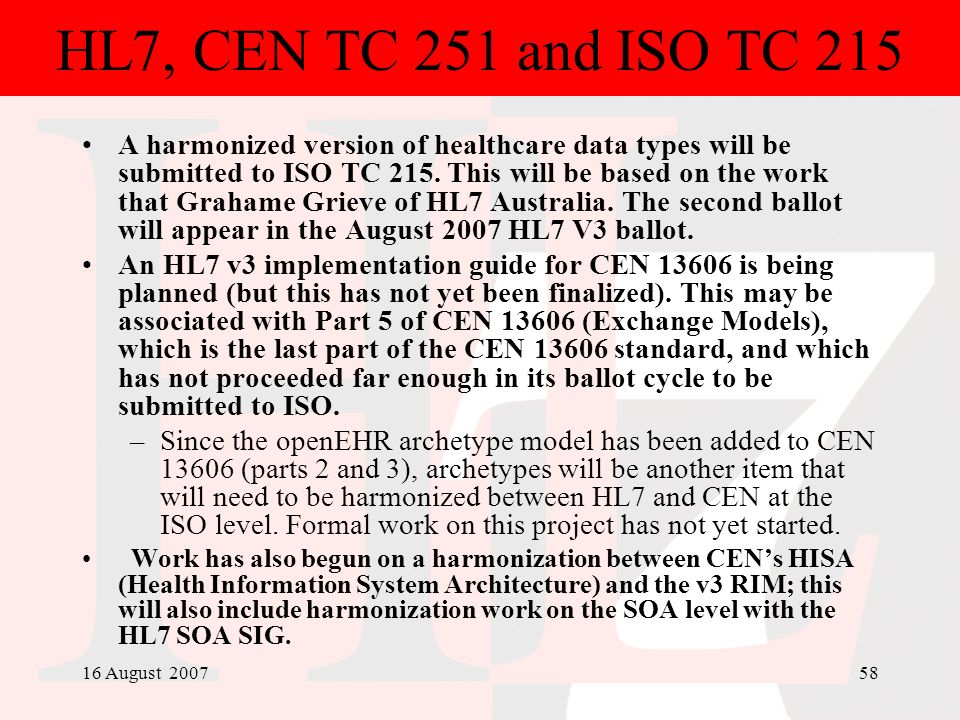 16 August 200758 HL7, CEN TC 251 and ISO TC 215 A harmonized version of healthcare data types will be submitted to ISO TC 215. This will be based on t