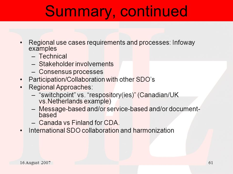 16 August 200761 Summary, continued Regional use cases requirements and processes: Infoway examples –Technical –Stakeholder involvements –Consensus pr