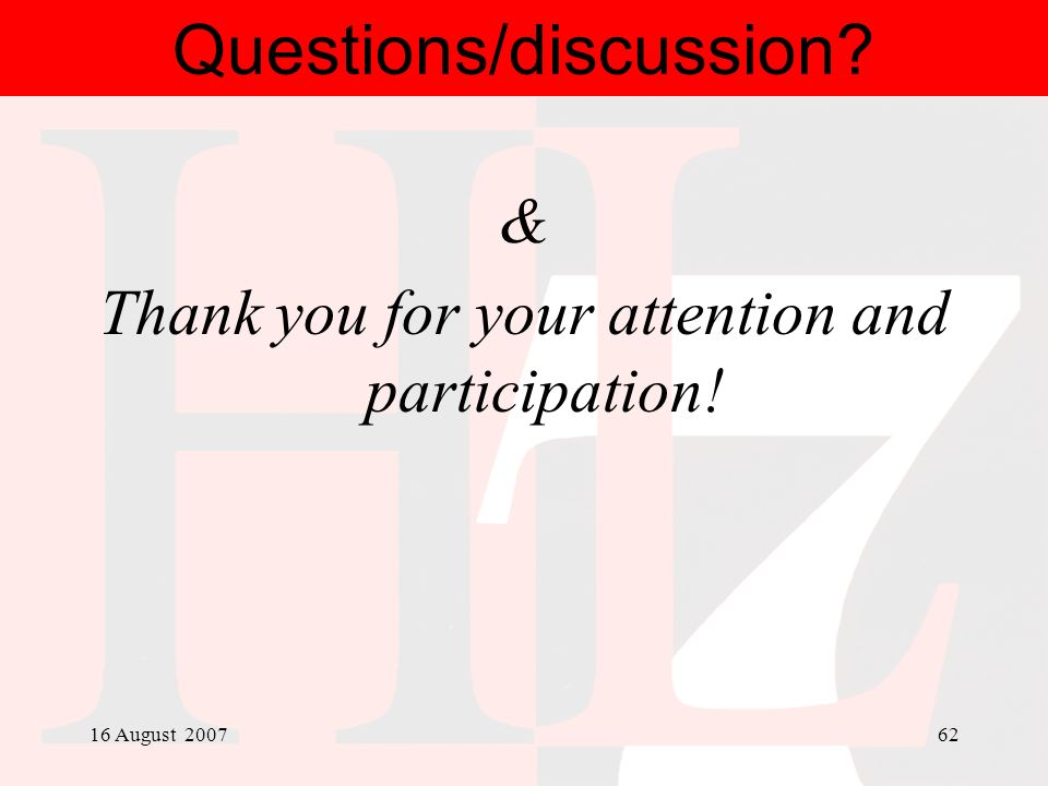 16 August 200762 Questions/discussion? & Thank you for your attention and participation!