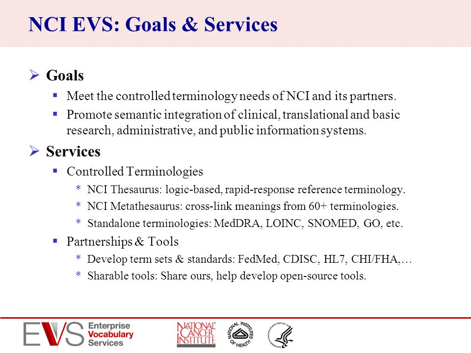 NCI EVS: Goals & Services Goals Meet the controlled terminology needs of NCI and its partners. Promote semantic integration of clinical, translational