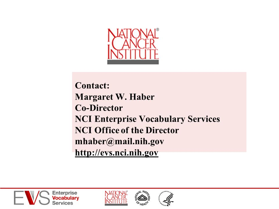 Contact: Margaret W. Haber Co-Director NCI Enterprise Vocabulary Services NCI Office of the Director mhaber@mail.nih.gov http://evs.nci.nih.gov