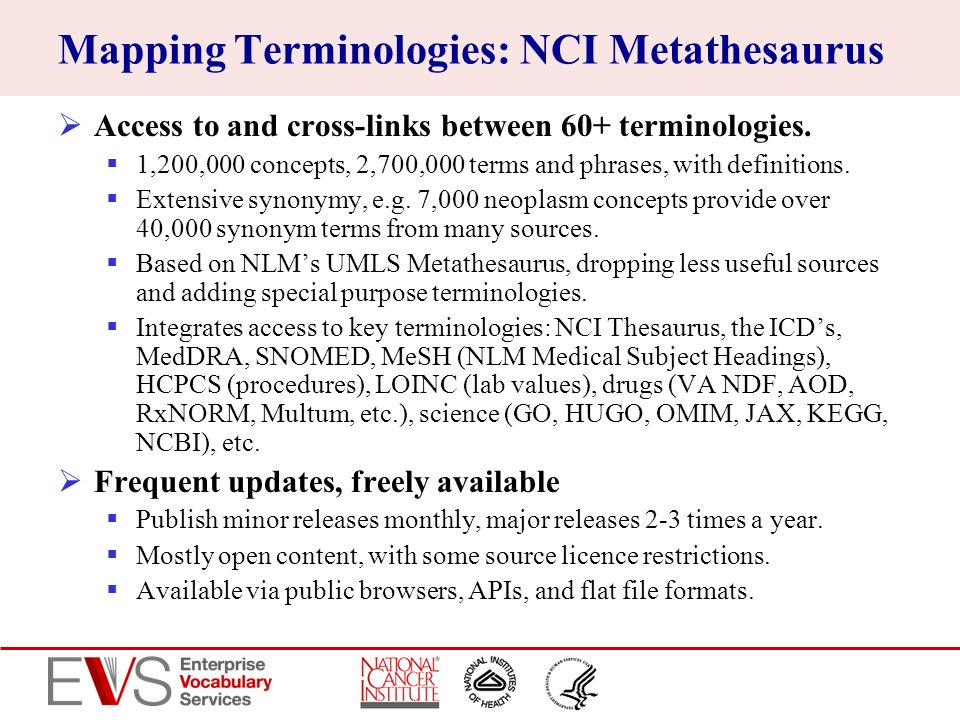 Mapping Terminologies: NCI Metathesaurus Access to and cross-links between 60+ terminologies. 1,200,000 concepts, 2,700,000 terms and phrases, with de