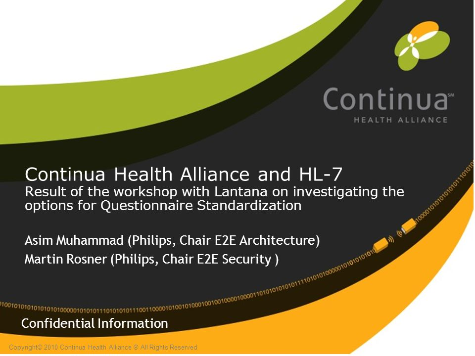 Copyright© 2010 Continua Health Alliance ® All Rights Reserved Continua Health Alliance and HL-7 Result of the workshop with Lantana on investigating the options for Questionnaire Standardization Asim Muhammad (Philips, Chair E2E Architecture) Martin Rosner (Philips, Chair E2E Security ) Confidential Information