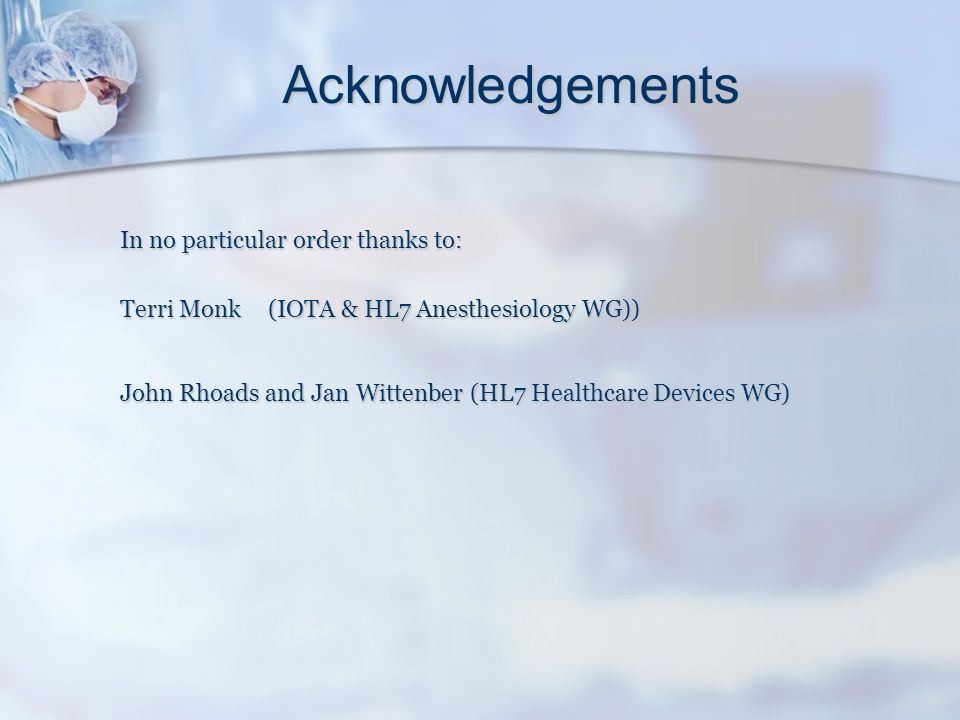 Acknowledgements In no particular order thanks to: Terri Monk (IOTA & HL7 Anesthesiology WG)) John Rhoads and Jan Wittenber (HL7 Healthcare Devices WG)