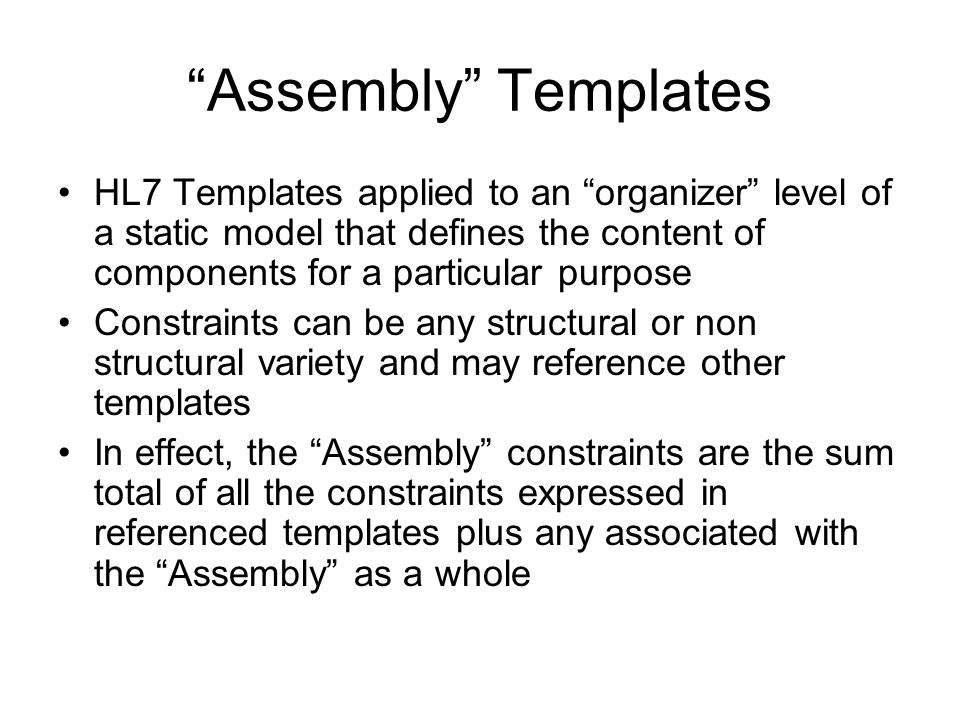 Assembly Templates HL7 Templates applied to an organizer level of a static model that defines the content of components for a particular purpose Constraints can be any structural or non structural variety and may reference other templates In effect, the Assembly constraints are the sum total of all the constraints expressed in referenced templates plus any associated with the Assembly as a whole