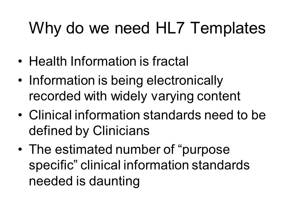 Why do we need HL7 Templates Health Information is fractal Information is being electronically recorded with widely varying content Clinical information standards need to be defined by Clinicians The estimated number of purpose specific clinical information standards needed is daunting