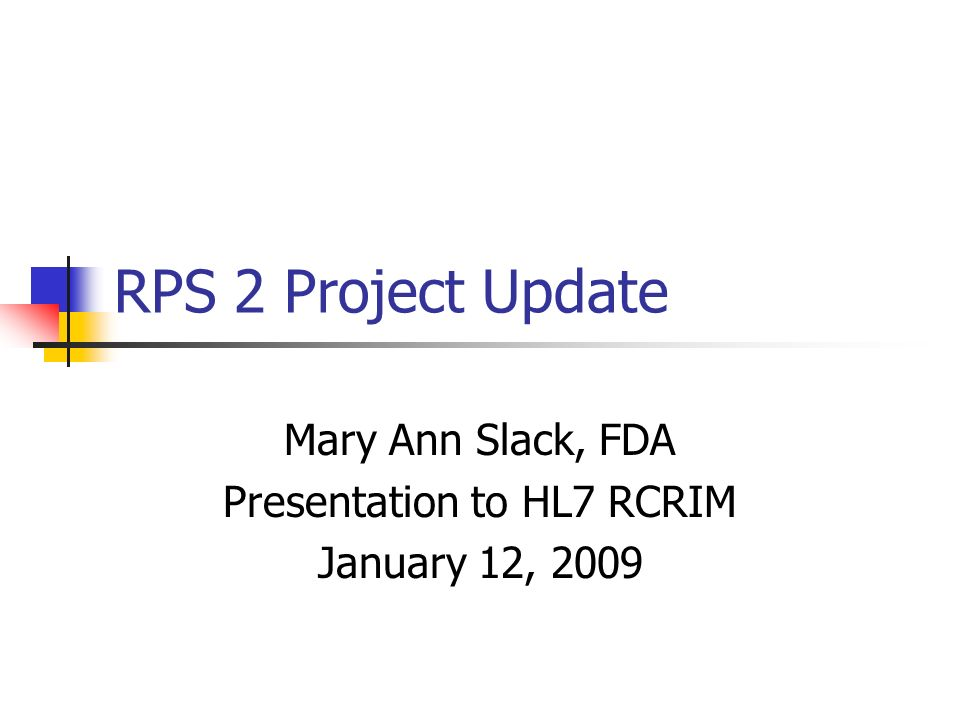 RPS 2 Project Update Mary Ann Slack, FDA Presentation to HL7 RCRIM January 12, 2009