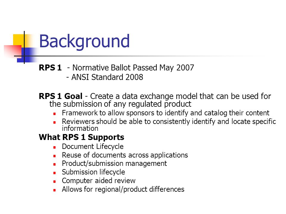 Background RPS 1 - Normative Ballot Passed May ANSI Standard 2008 RPS 1 Goal - Create a data exchange model that can be used for the submission of any regulated product Framework to allow sponsors to identify and catalog their content Reviewers should be able to consistently identify and locate specific information What RPS 1 Supports Document Lifecycle Reuse of documents across applications Product/submission management Submission lifecycle Computer aided review Allows for regional/product differences