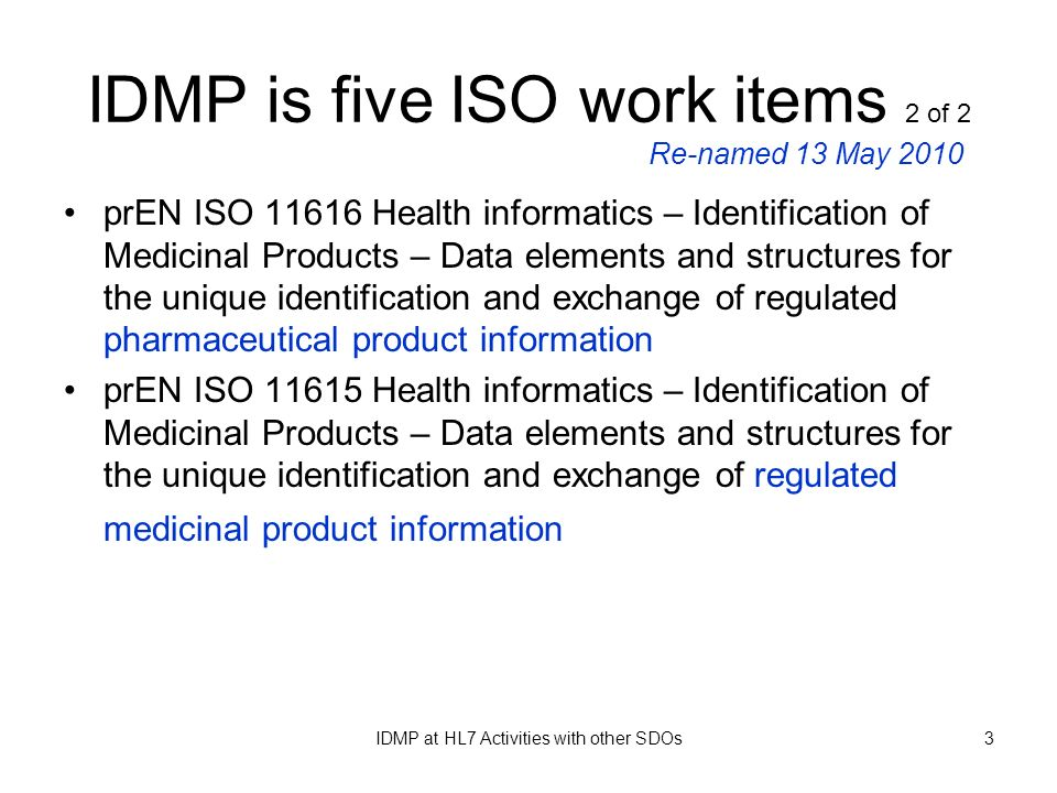 IDMP at HL7 Activities with other SDOs3 IDMP is five ISO work items 2 of 2 prEN ISO 11616 Health informatics – Identification of Medicinal Products –