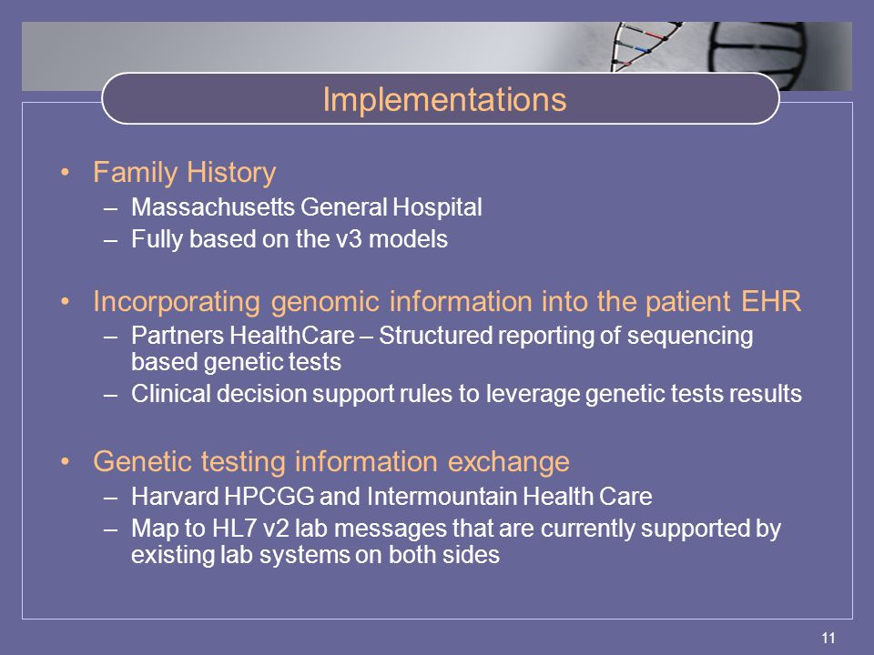 11 Implementations Family History –Massachusetts General Hospital –Fully based on the v3 models Incorporating genomic information into the patient EHR –Partners HealthCare – Structured reporting of sequencing based genetic tests –Clinical decision support rules to leverage genetic tests results Genetic testing information exchange –Harvard HPCGG and Intermountain Health Care –Map to HL7 v2 lab messages that are currently supported by existing lab systems on both sides