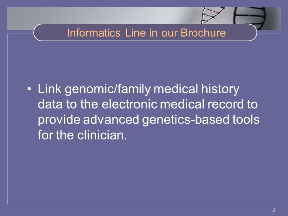 2 Informatics Line in our Brochure Link genomic/family medical history data to the electronic medical record to provide advanced genetics-based tools for the clinician.