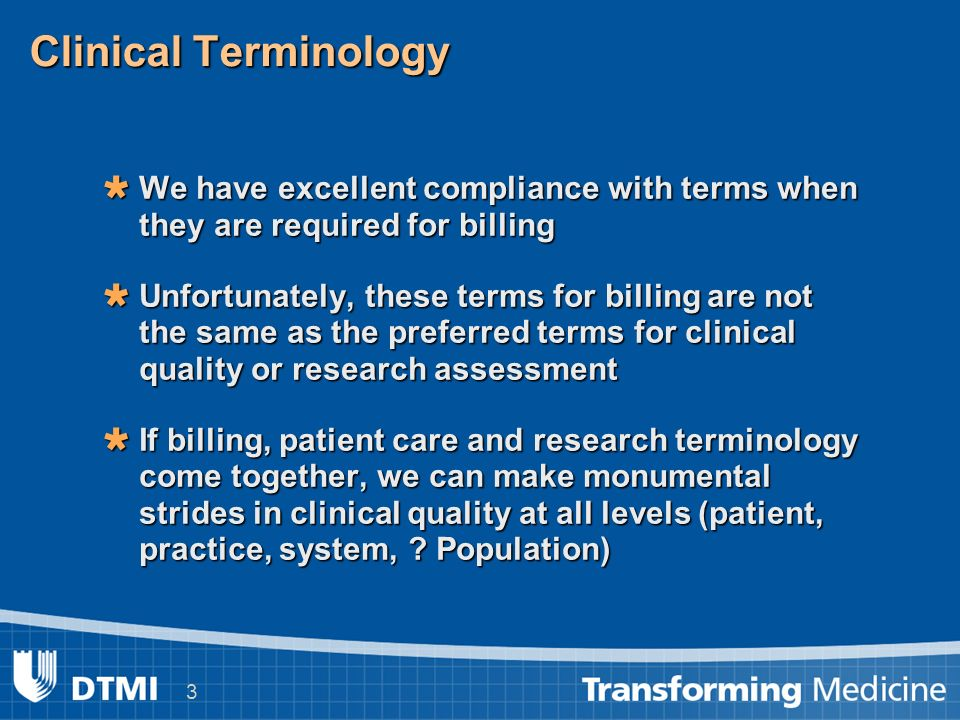 3 Clinical Terminology We have excellent compliance with terms when they are required for billing We have excellent compliance with terms when they are required for billing Unfortunately, these terms for billing are not the same as the preferred terms for clinical quality or research assessment Unfortunately, these terms for billing are not the same as the preferred terms for clinical quality or research assessment If billing, patient care and research terminology come together, we can make monumental strides in clinical quality at all levels (patient, practice, system, .