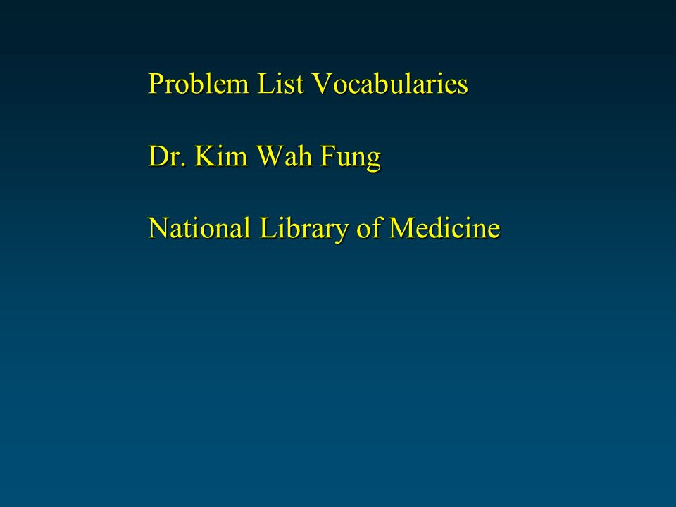 Problem List Vocabularies Dr. Kim Wah Fung National Library of Medicine