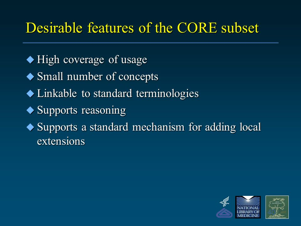 Desirable features of the CORE subset u High coverage of usage u Small number of concepts u Linkable to standard terminologies u Supports reasoning u Supports a standard mechanism for adding local extensions 40