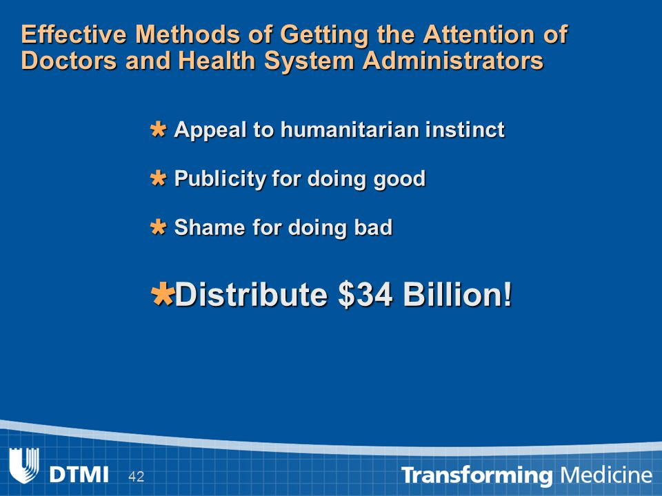 42 Effective Methods of Getting the Attention of Doctors and Health System Administrators Appeal to humanitarian instinct Appeal to humanitarian instinct Publicity for doing good Publicity for doing good Shame for doing bad Shame for doing bad Distribute $34 Billion.