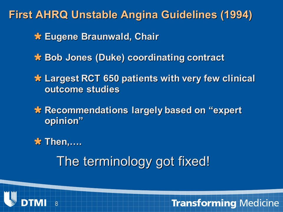 8 First AHRQ Unstable Angina Guidelines (1994) Eugene Braunwald, Chair Eugene Braunwald, Chair Bob Jones (Duke) coordinating contract Bob Jones (Duke) coordinating contract Largest RCT 650 patients with very few clinical outcome studies Largest RCT 650 patients with very few clinical outcome studies Recommendations largely based on expert opinion Recommendations largely based on expert opinion Then,….