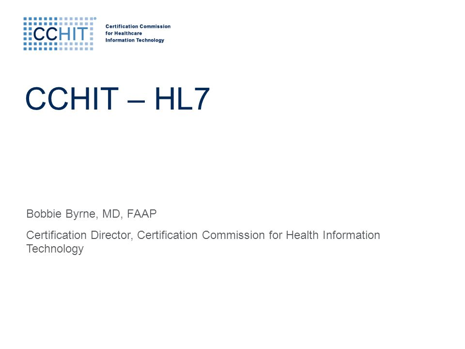 Bobbie Byrne, MD, FAAP Certification Director, Certification Commission for Health Information Technology CCHIT – HL7