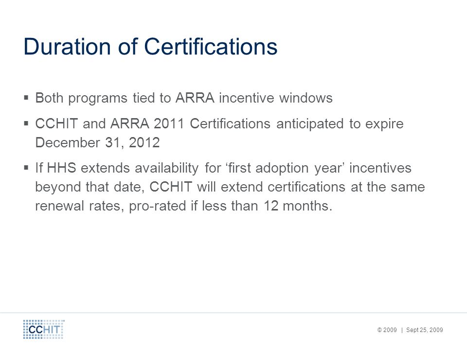 © 2009 | Sept 25, 2009 Duration of Certifications Both programs tied to ARRA incentive windows CCHIT and ARRA 2011 Certifications anticipated to expir