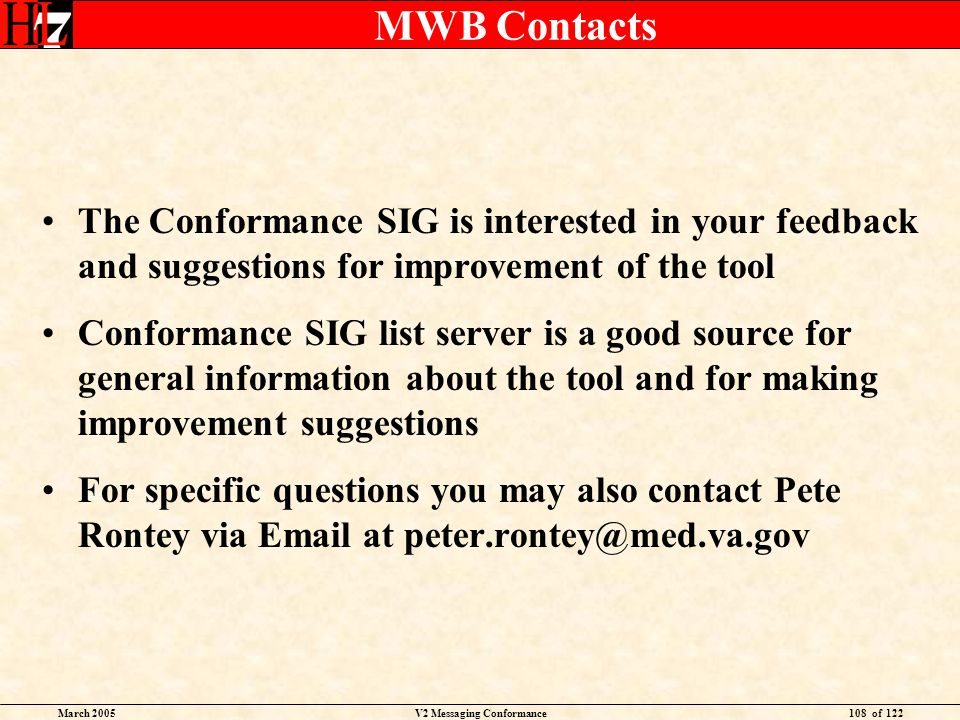 March 2005V2 Messaging Conformance108 of 122 MWB Contacts The Conformance SIG is interested in your feedback and suggestions for improvement of the tool Conformance SIG list server is a good source for general information about the tool and for making improvement suggestions For specific questions you may also contact Pete Rontey via Email at peter.rontey@med.va.gov