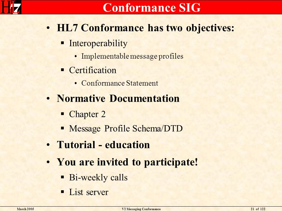 March 2005V2 Messaging Conformance21 of 122 Conformance SIG HL7 Conformance has two objectives: Interoperability Implementable message profiles Certif