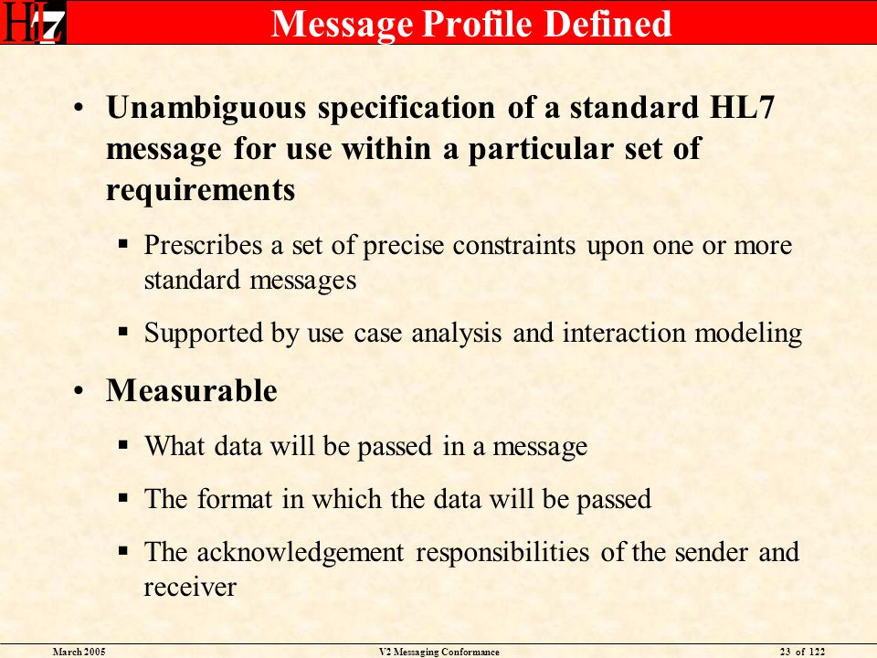 March 2005V2 Messaging Conformance23 of 122 Message Profile Defined Unambiguous specification of a standard HL7 message for use within a particular set of requirements Prescribes a set of precise constraints upon one or more standard messages Supported by use case analysis and interaction modeling Measurable What data will be passed in a message The format in which the data will be passed The acknowledgement responsibilities of the sender and receiver