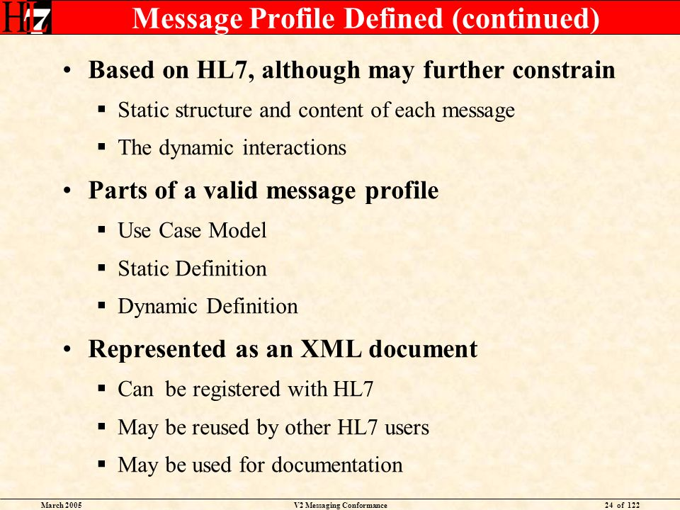 March 2005V2 Messaging Conformance24 of 122 Message Profile Defined (continued) Based on HL7, although may further constrain Static structure and cont