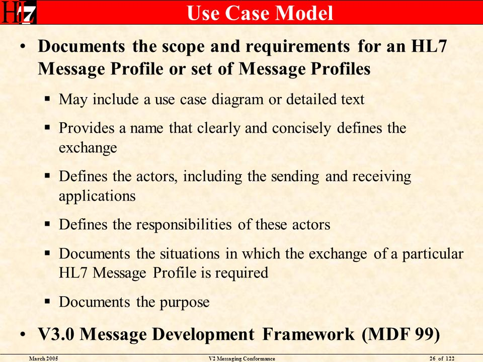 March 2005V2 Messaging Conformance26 of 122 Use Case Model Documents the scope and requirements for an HL7 Message Profile or set of Message Profiles