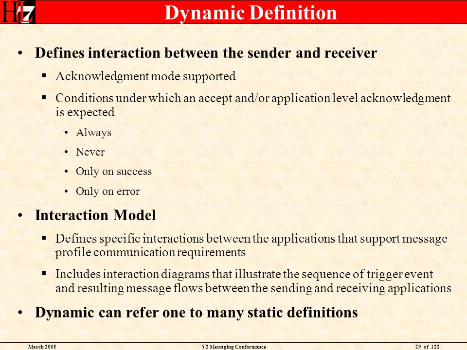 March 2005V2 Messaging Conformance29 of 122 Dynamic Definition Defines interaction between the sender and receiver Acknowledgment mode supported Conditions under which an accept and/or application level acknowledgment is expected Always Never Only on success Only on error Interaction Model Defines specific interactions between the applications that support message profile communication requirements Includes interaction diagrams that illustrate the sequence of trigger event and resulting message flows between the sending and receiving applications Dynamic can refer one to many static definitions