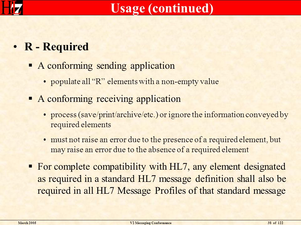 March 2005V2 Messaging Conformance38 of 122 Usage (continued) R - Required A conforming sending application populate all R elements with a non-empty value A conforming receiving application process (save/print/archive/etc.) or ignore the information conveyed by required elements must not raise an error due to the presence of a required element, but may raise an error due to the absence of a required element For complete compatibility with HL7, any element designated as required in a standard HL7 message definition shall also be required in all HL7 Message Profiles of that standard message