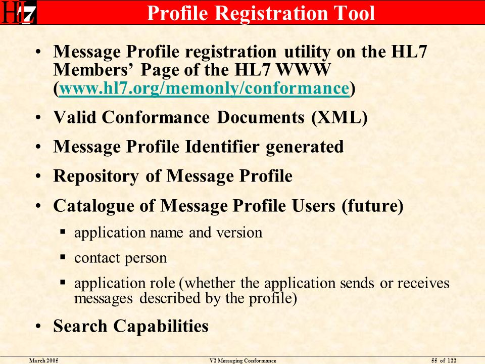 March 2005V2 Messaging Conformance55 of 122 Profile Registration Tool Message Profile registration utility on the HL7 Members Page of the HL7 WWW (www.hl7.org/memonly/conformance)www.hl7.org/memonly/conformance Valid Conformance Documents (XML) Message Profile Identifier generated Repository of Message Profile Catalogue of Message Profile Users (future) application name and version contact person application role (whether the application sends or receives messages described by the profile) Search Capabilities