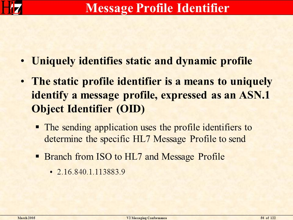 March 2005V2 Messaging Conformance56 of 122 Message Profile Identifier Uniquely identifies static and dynamic profile The static profile identifier is a means to uniquely identify a message profile, expressed as an ASN.1 Object Identifier (OID) The sending application uses the profile identifiers to determine the specific HL7 Message Profile to send Branch from ISO to HL7 and Message Profile 2.16.840.1.113883.9
