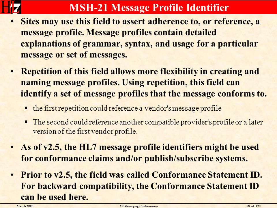 March 2005V2 Messaging Conformance58 of 122 MSH-21 Message Profile Identifier Sites may use this field to assert adherence to, or reference, a message profile.
