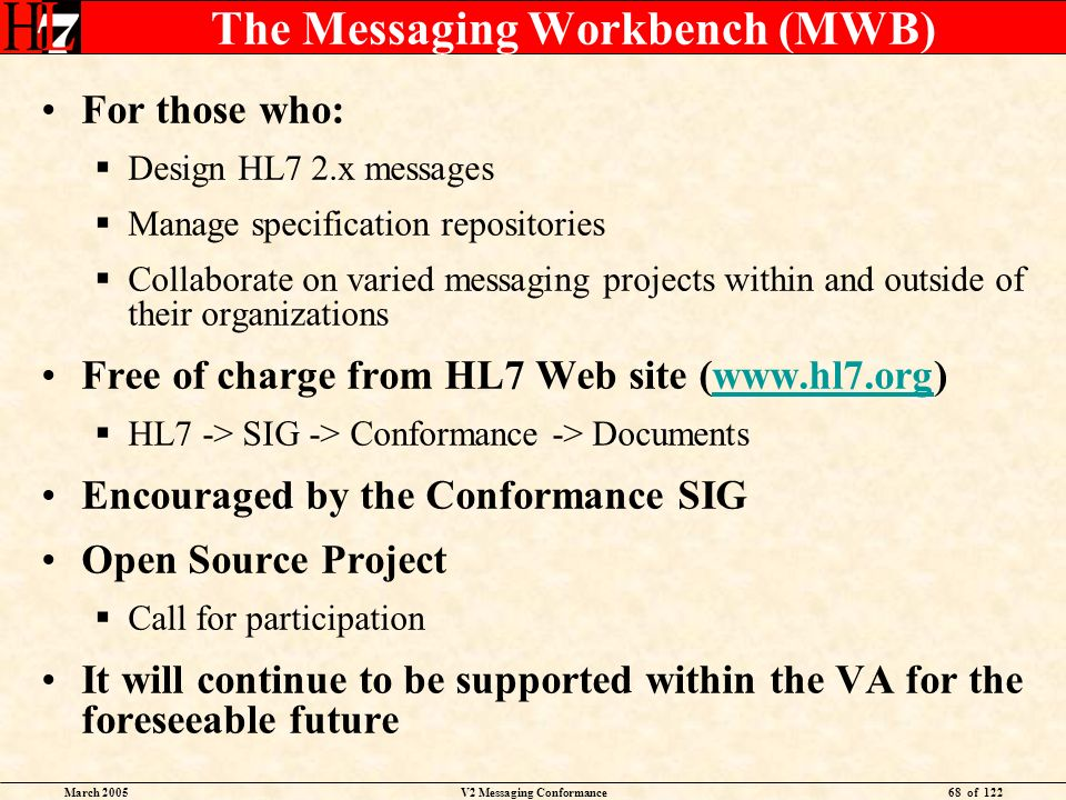 March 2005V2 Messaging Conformance68 of 122 The Messaging Workbench (MWB) For those who: Design HL7 2.x messages Manage specification repositories Collaborate on varied messaging projects within and outside of their organizations Free of charge from HL7 Web site (www.hl7.org)www.hl7.org HL7 -> SIG -> Conformance -> Documents Encouraged by the Conformance SIG Open Source Project Call for participation It will continue to be supported within the VA for the foreseeable future