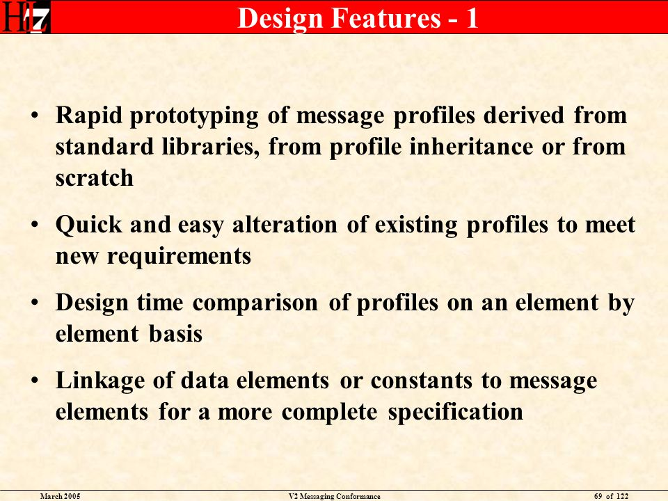 March 2005V2 Messaging Conformance69 of 122 Design Features - 1 Rapid prototyping of message profiles derived from standard libraries, from profile in