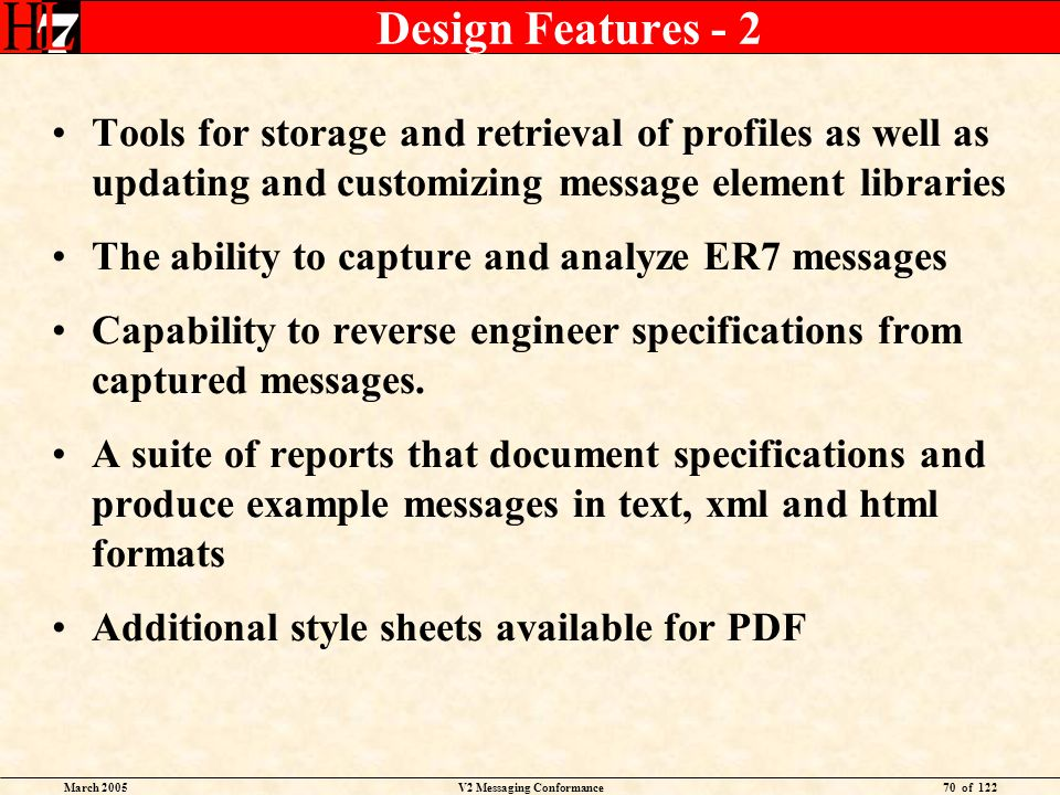 March 2005V2 Messaging Conformance70 of 122 Design Features - 2 Tools for storage and retrieval of profiles as well as updating and customizing message element libraries The ability to capture and analyze ER7 messages Capability to reverse engineer specifications from captured messages.