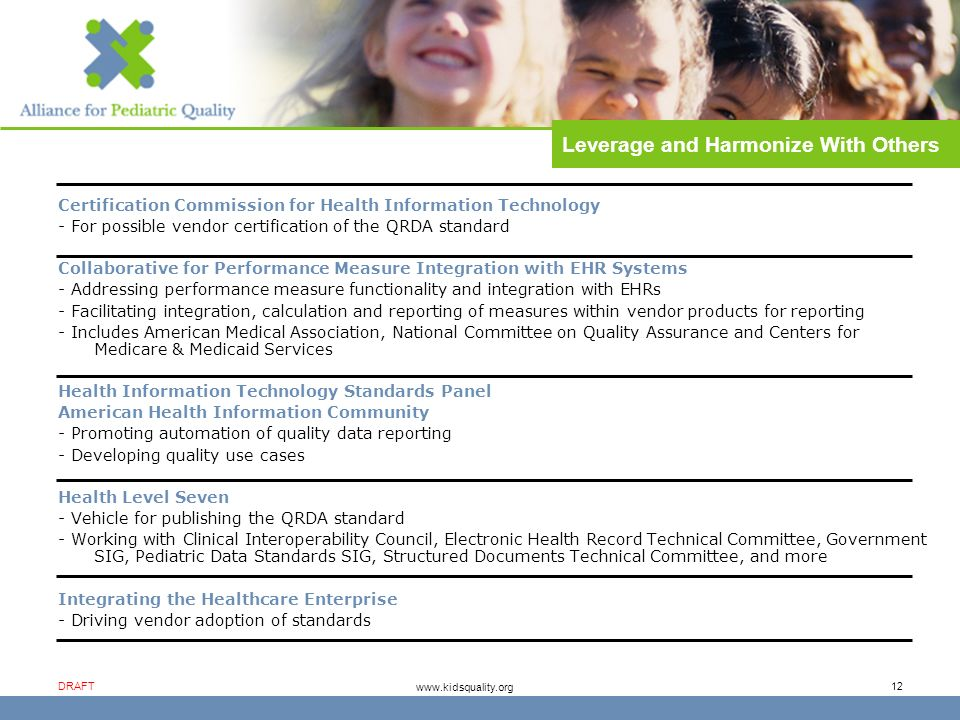 www.kidsquality.org DRAFT 12 Certification Commission for Health Information Technology - For possible vendor certification of the QRDA standard Collaborative for Performance Measure Integration with EHR Systems - Addressing performance measure functionality and integration with EHRs - Facilitating integration, calculation and reporting of measures within vendor products for reporting - Includes American Medical Association, National Committee on Quality Assurance and Centers for Medicare & Medicaid Services Health Information Technology Standards Panel American Health Information Community - Promoting automation of quality data reporting - Developing quality use cases Health Level Seven - Vehicle for publishing the QRDA standard - Working with Clinical Interoperability Council, Electronic Health Record Technical Committee, Government SIG, Pediatric Data Standards SIG, Structured Documents Technical Committee, and more Integrating the Healthcare Enterprise - Driving vendor adoption of standards Leverage and Harmonize With Others