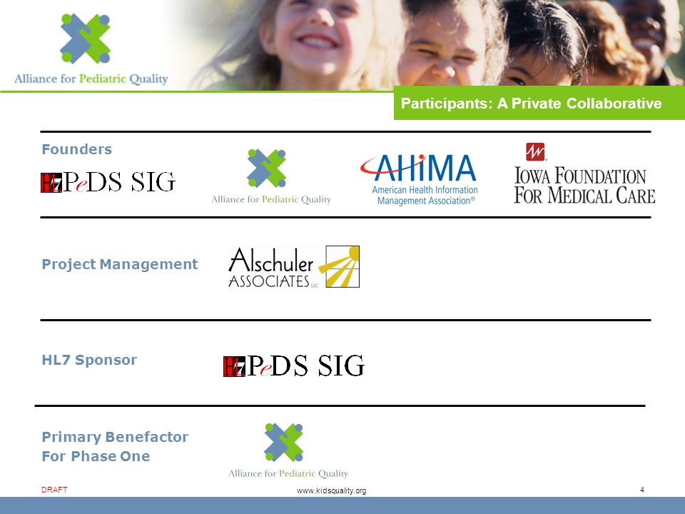 www.kidsquality.org DRAFT 4 Founders Project Management HL7 Sponsor Primary Benefactor For Phase One Participants: A Private Collaborative