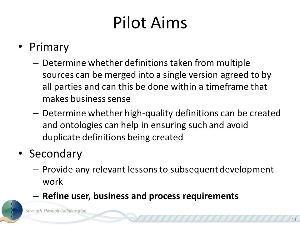 11 Pilot Aims Primary – Determine whether definitions taken from multiple sources can be merged into a single version agreed to by all parties and can this be done within a timeframe that makes business sense – Determine whether high-quality definitions can be created and ontologies can help in ensuring such and avoid duplicate definitions being created Secondary – Provide any relevant lessons to subsequent development work – Refine user, business and process requirements
