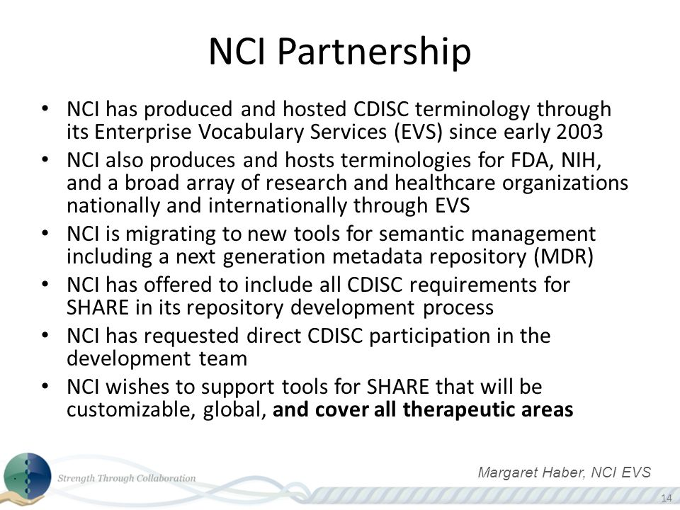 14 NCI has produced and hosted CDISC terminology through its Enterprise Vocabulary Services (EVS) since early 2003 NCI also produces and hosts terminologies for FDA, NIH, and a broad array of research and healthcare organizations nationally and internationally through EVS NCI is migrating to new tools for semantic management including a next generation metadata repository (MDR) NCI has offered to include all CDISC requirements for SHARE in its repository development process NCI has requested direct CDISC participation in the development team NCI wishes to support tools for SHARE that will be customizable, global, and cover all therapeutic areas NCI Partnership Margaret Haber, NCI EVS