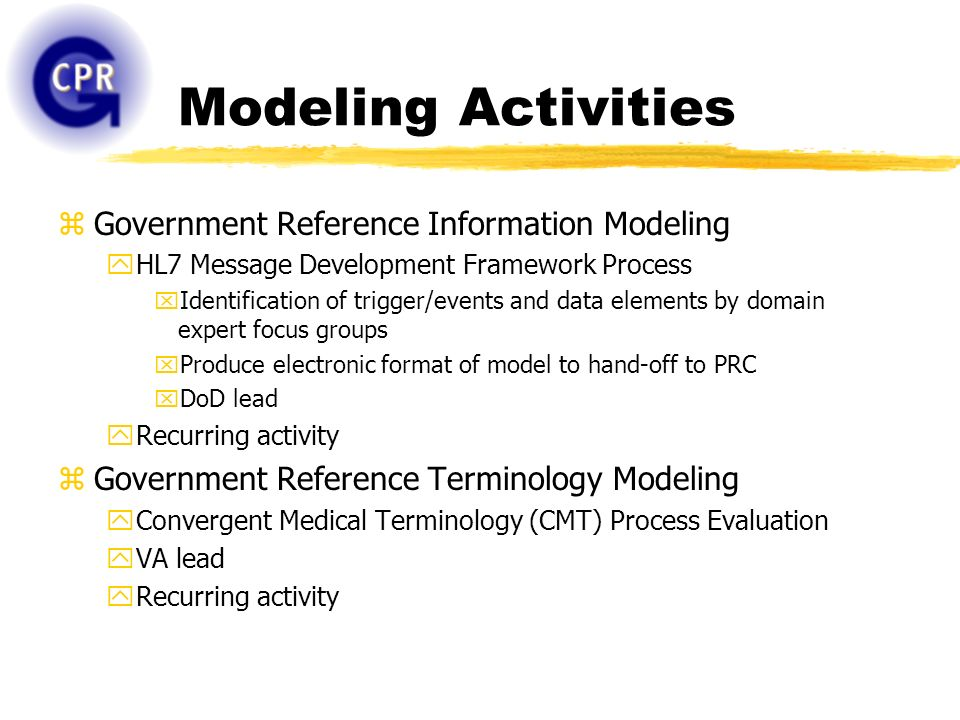 Modeling Activities zGovernment Reference Information Modeling yHL7 Message Development Framework Process xIdentification of trigger/events and data elements by domain expert focus groups xProduce electronic format of model to hand-off to PRC xDoD lead yRecurring activity zGovernment Reference Terminology Modeling yConvergent Medical Terminology (CMT) Process Evaluation yVA lead yRecurring activity