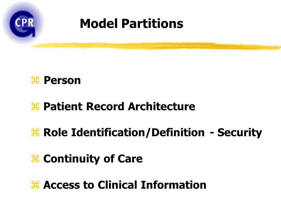 Model Partitions z Person z Patient Record Architecture z Role Identification/Definition - Security z Continuity of Care z Access to Clinical Informat