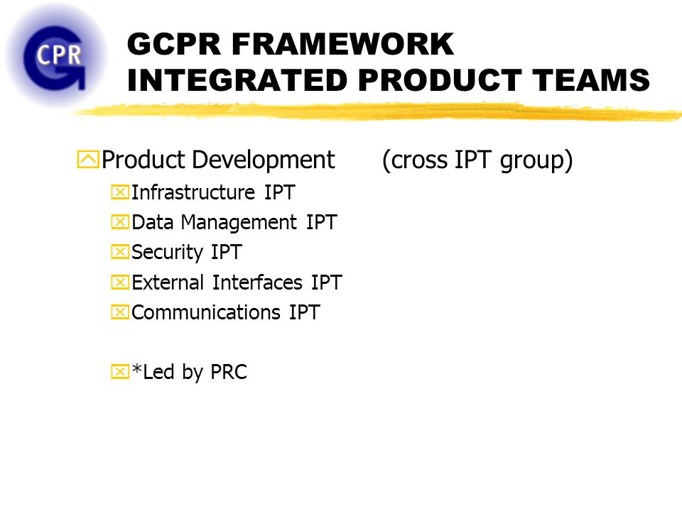 GCPR FRAMEWORK INTEGRATED PRODUCT TEAMS yProduct Development (cross IPT group) xInfrastructure IPT xData Management IPT xSecurity IPT xExternal Interfaces IPT xCommunications IPT x*Led by PRC