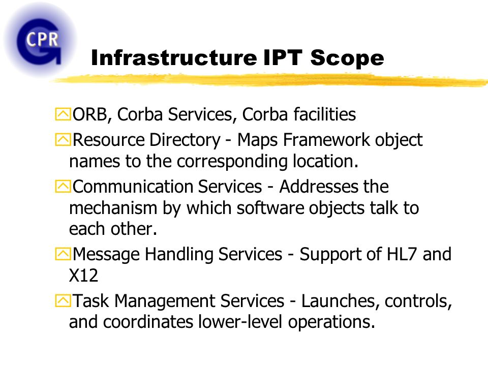 Infrastructure IPT Scope yORB, Corba Services, Corba facilities yResource Directory - Maps Framework object names to the corresponding location. yComm